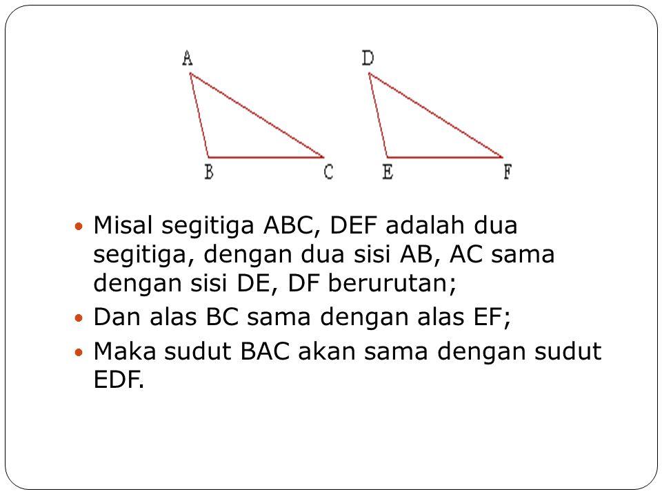 Misal segitiga ABC, DEF adalah dua segitiga, dengan dua sisi AB, AC sama dengan sisi DE, DF berurutan;