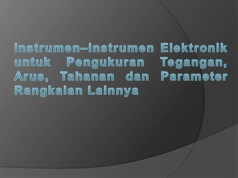 Instrumen–instrumen Elektronik untuk Pengukuran Tegangan, Arus, Tahanan dan Parameter Rangkaian Lainnya