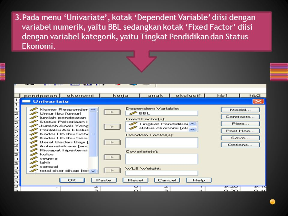 3.Pada menu 'Univariate', kotak 'Dependent Variable' diisi dengan variabel numerik, yaitu BBL sedangkan kotak 'Fixed Factor' diisi dengan variabel kategorik, yaitu Tingkat Pendidikan dan Status Ekonomi.