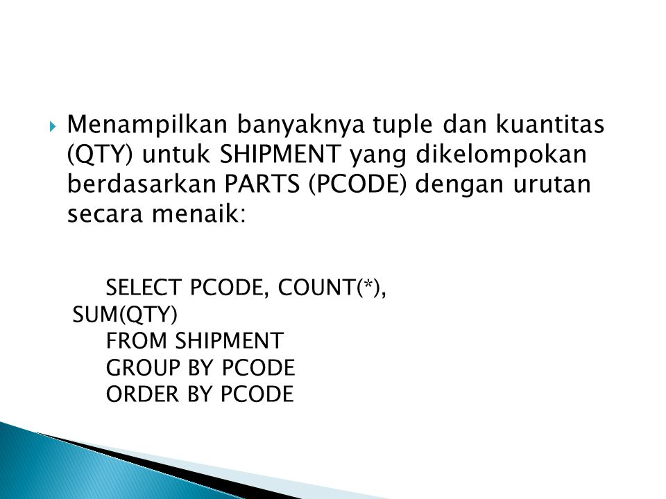 Menampilkan banyaknya tuple dan kuantitas (QTY) untuk SHIPMENT yang dikelompokan berdasarkan PARTS (PCODE) dengan urutan secara menaik: