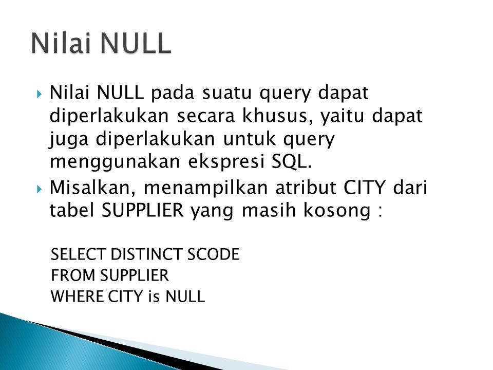Nilai NULL Nilai NULL pada suatu query dapat diperlakukan secara khusus, yaitu dapat juga diperlakukan untuk query menggunakan ekspresi SQL.