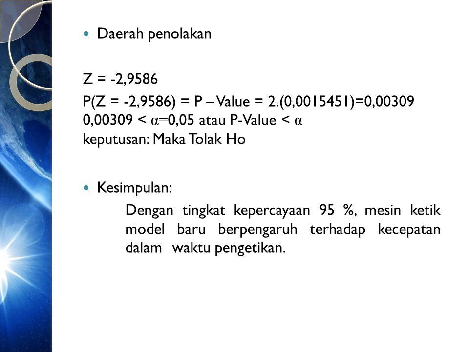 Daerah penolakan Z = -2,9586. P(Z = -2,9586) = P – Value = 2.(0, )=0, ,00309 < α=0,05 atau P-Value < α keputusan: Maka Tolak Ho.