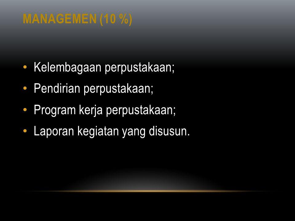 Managemen (10 %) Kelembagaan perpustakaan; Pendirian perpustakaan; Program kerja perpustakaan; Laporan kegiatan yang disusun.