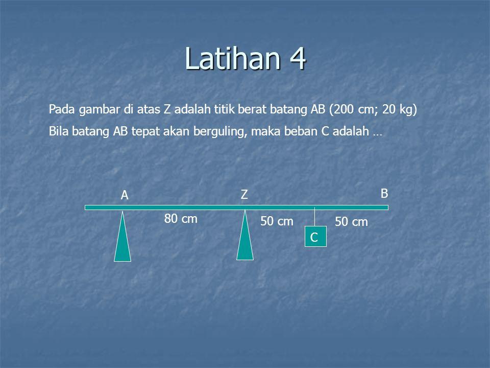 Latihan 4 Pada gambar di atas Z adalah titik berat batang AB (200 cm; 20 kg) Bila batang AB tepat akan berguling, maka beban C adalah …