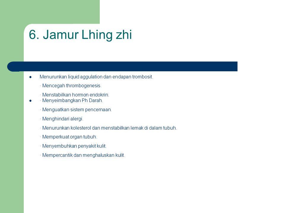 6. Jamur Lhing zhi Menurunkan liquid aggulation dan endapan trombosit. · Mencegah thrombogenesis. · Menstabilkan hormon endokrin.
