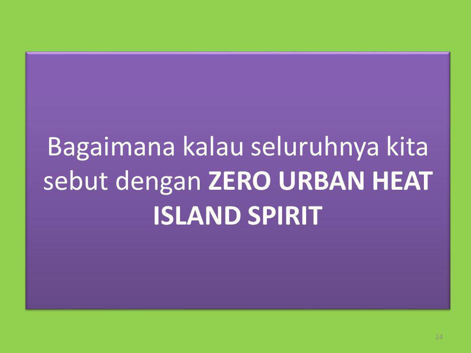 Bagaimana kalau seluruhnya kita sebut dengan ZERO URBAN HEAT ISLAND SPIRIT