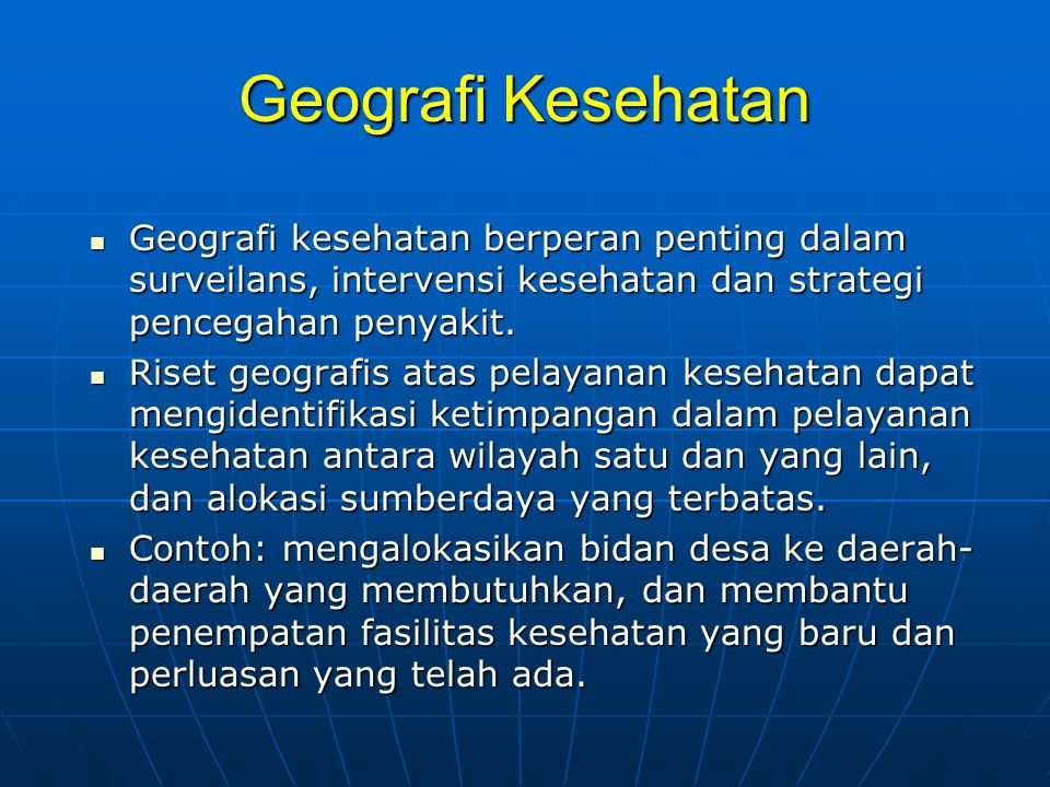 Geografi Kesehatan Geografi kesehatan berperan penting dalam surveilans, intervensi kesehatan dan strategi pencegahan penyakit.
