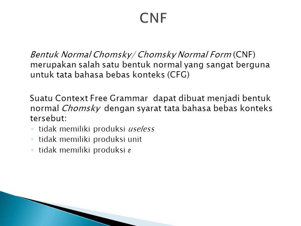 CNF Bentuk Normal Chomsky/ Chomsky Normal Form (CNF) merupakan salah satu bentuk normal yang sangat berguna untuk tata bahasa bebas konteks (CFG)