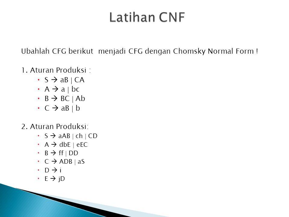 Latihan CNF Ubahlah CFG berikut menjadi CFG dengan Chomsky Normal Form ! 1. Aturan Produksi : S  aB  CA.