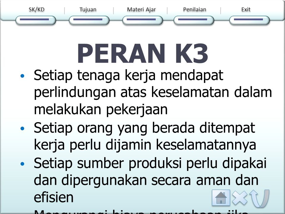 SK/KD Tujuan. Materi Ajar. Penilaian. Exit. PERAN K3. Setiap tenaga kerja mendapat perlindungan atas keselamatan dalam melakukan pekerjaan.