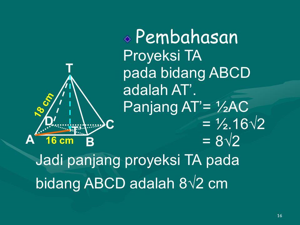Jadi panjang proyeksi TA pada bidang ABCD adalah 8√2 cm