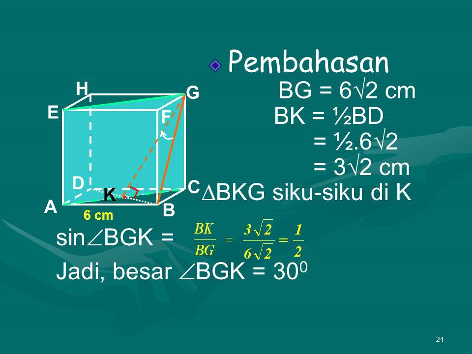 Pembahasan BG = 6√2 cm BK = ½BD = ½.6√2 = 3√2 cm ∆BKG siku-siku di K