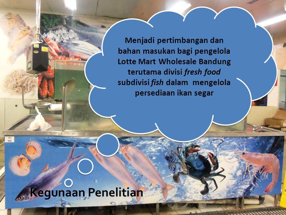 Menjadi pertimbangan dan bahan masukan bagi pengelola Lotte Mart Wholesale Bandung terutama divisi fresh food subdivisi fish dalam mengelola persediaan ikan segar
