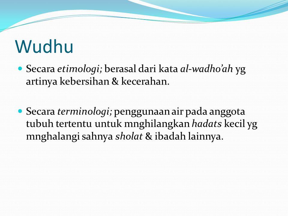 Wudhu Secara etimologi; berasal dari kata al-wadho'ah yg artinya kebersihan & kecerahan.