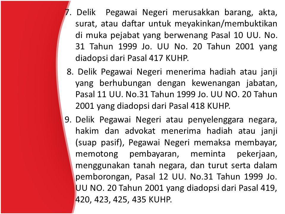 7. Delik Pegawai Negeri merusakkan barang, akta, surat, atau daftar untuk meyakinkan/membuktikan di muka pejabat yang berwenang Pasal 10 UU. No. 31 Tahun 1999 Jo. UU No. 20 Tahun 2001 yang diadopsi dari Pasal 417 KUHP.