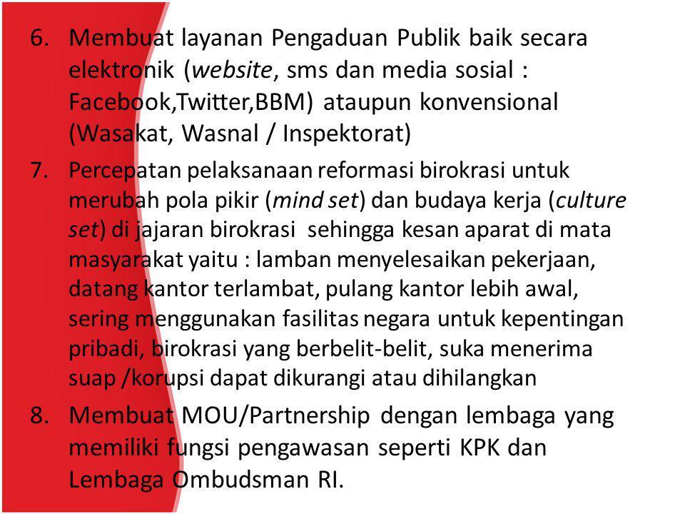 6. Membuat layanan Pengaduan Publik baik secara elektronik (website, sms dan media sosial : Facebook,Twitter,BBM) ataupun konvensional (Wasakat, Wasnal / Inspektorat)