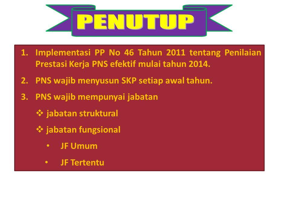 PENUTUP Implementasi PP No 46 Tahun 2011 tentang Penilaian Prestasi Kerja PNS efektif mulai tahun 2014.
