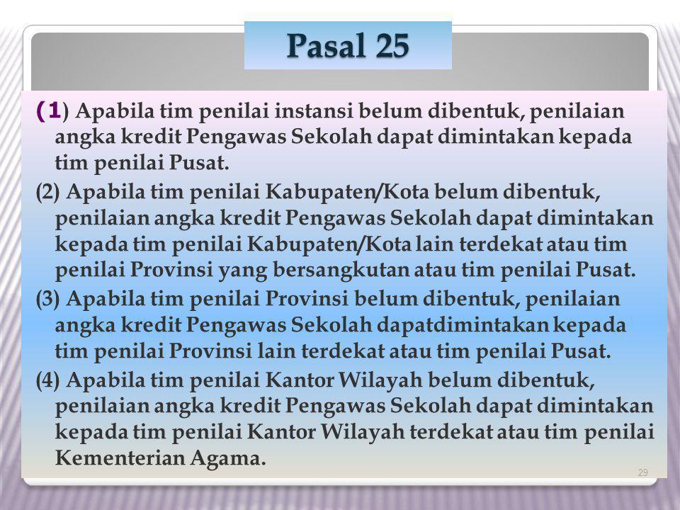 Pasal 25 (1) Apabila tim penilai instansi belum dibentuk, penilaian angka kredit Pengawas Sekolah dapat dimintakan kepada tim penilai Pusat.