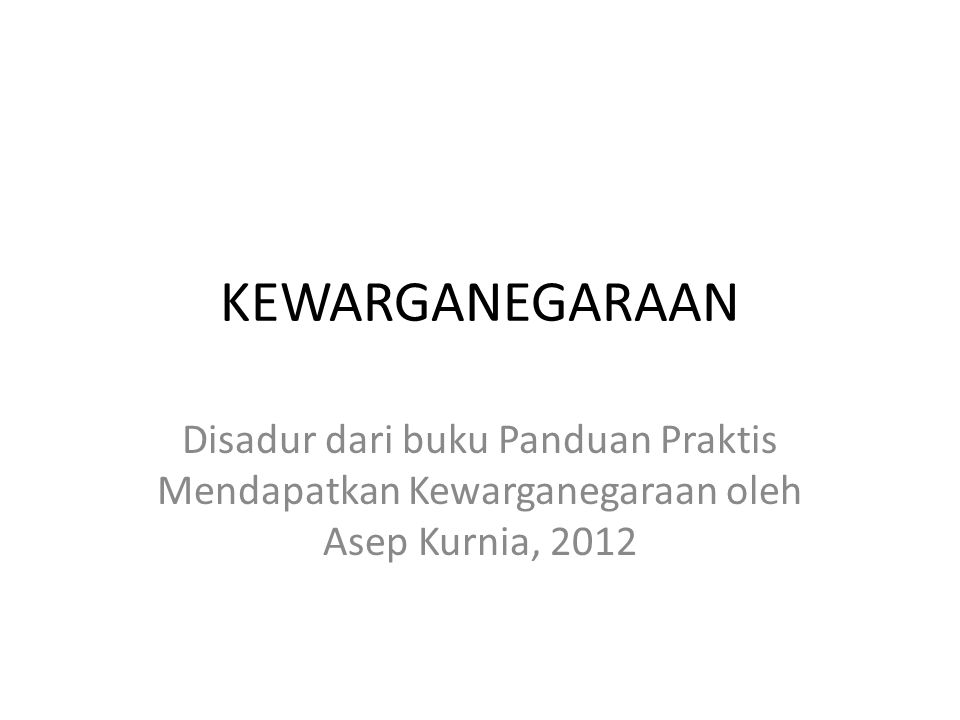 KEWARGANEGARAAN Disadur dari buku Panduan Praktis Mendapatkan Kewarganegaraan oleh Asep Kurnia, 2012.