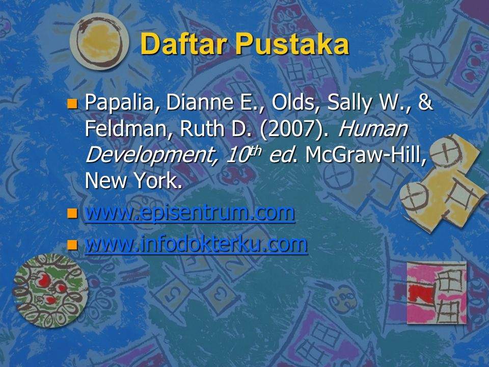 Daftar Pustaka Papalia, Dianne E., Olds, Sally W., & Feldman, Ruth D. (2007). Human Development, 10th ed. McGraw-Hill, New York.
