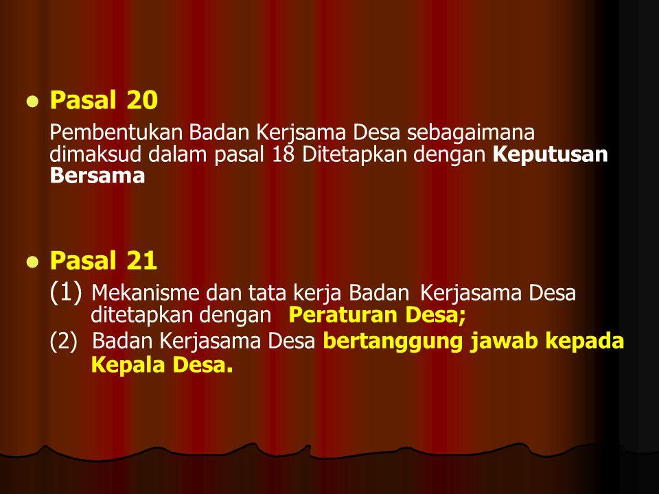 Pasal 20 Pembentukan Badan Kerjsama Desa sebagaimana dimaksud dalam pasal 18 Ditetapkan dengan Keputusan Bersama.