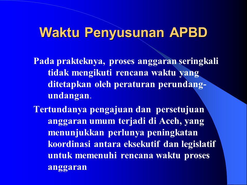 Waktu Penyusunan APBD Pada prakteknya, proses anggaran seringkali tidak mengikuti rencana waktu yang ditetapkan oleh peraturan perundang-undangan.