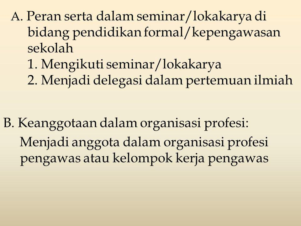 A. Peran serta dalam seminar/lokakarya di bidang pendidikan formal/kepengawasan sekolah 1. Mengikuti seminar/lokakarya 2. Menjadi delegasi dalam pertemuan ilmiah