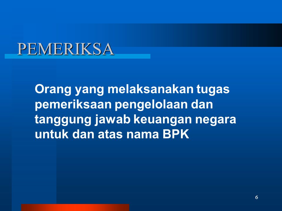 PEMERIKSA Orang yang melaksanakan tugas pemeriksaan pengelolaan dan tanggung jawab keuangan negara untuk dan atas nama BPK.