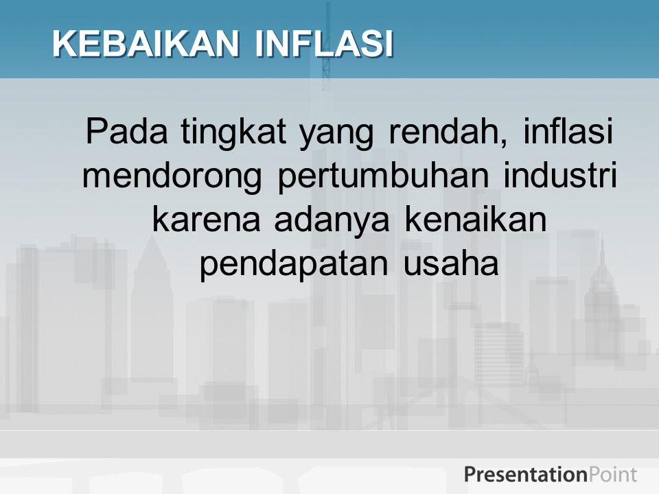 KEBAIKAN INFLASI Pada tingkat yang rendah, inflasi mendorong pertumbuhan industri karena adanya kenaikan pendapatan usaha.
