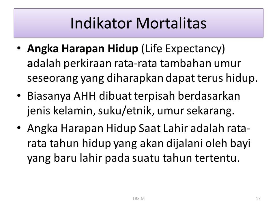 Indikator Mortalitas Angka Harapan Hidup (Life Expectancy) adalah perkiraan rata-rata tambahan umur seseorang yang diharapkan dapat terus hidup.