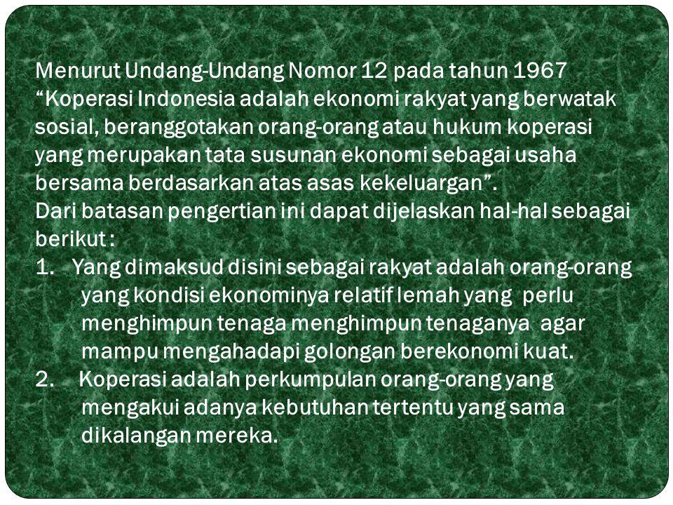 Menurut Undang-Undang Nomor 12 pada tahun 1967 Koperasi Indonesia adalah ekonomi rakyat yang berwatak sosial, beranggotakan orang-orang atau hukum koperasi yang merupakan tata susunan ekonomi sebagai usaha bersama berdasarkan atas asas kekeluargan .