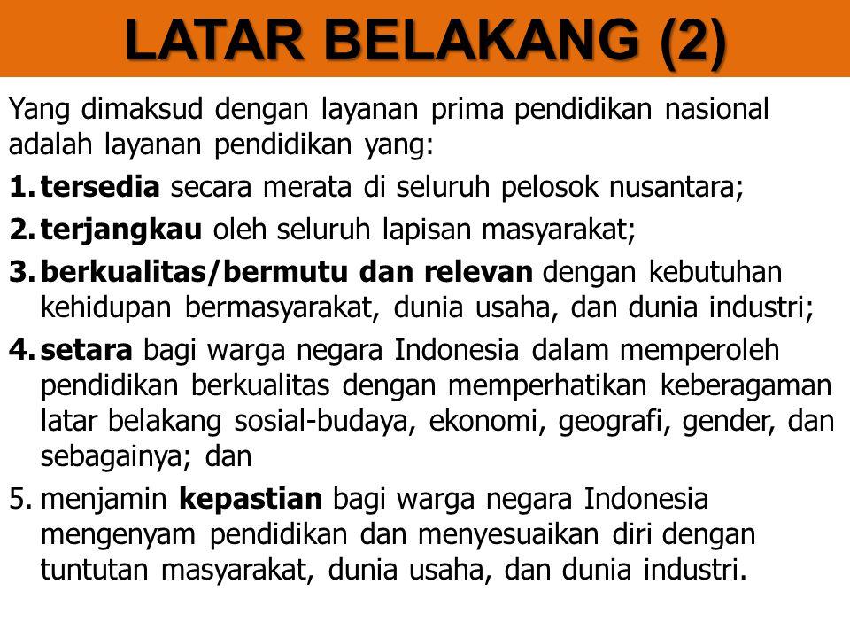 LATAR BELAKANG (2) Yang dimaksud dengan layanan prima pendidikan nasional adalah layanan pendidikan yang: