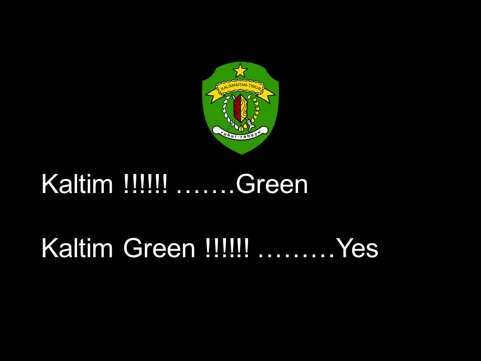 Kaltim !!!!!! …….Green Kaltim Green !!!!!! ………Yes