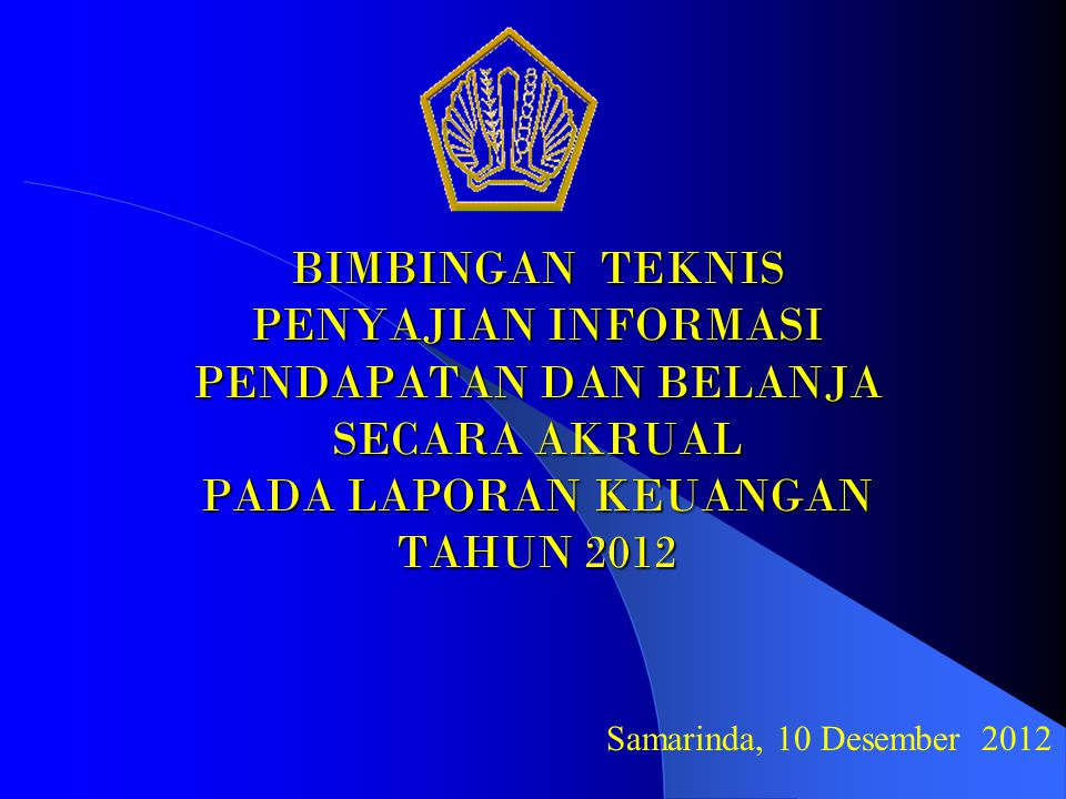 BIMBINGAN TEKNIS PENYAJIAN INFORMASI PENDAPATAN DAN BELANJA SECARA AKRUAL PADA LAPORAN KEUANGAN TAHUN 2012