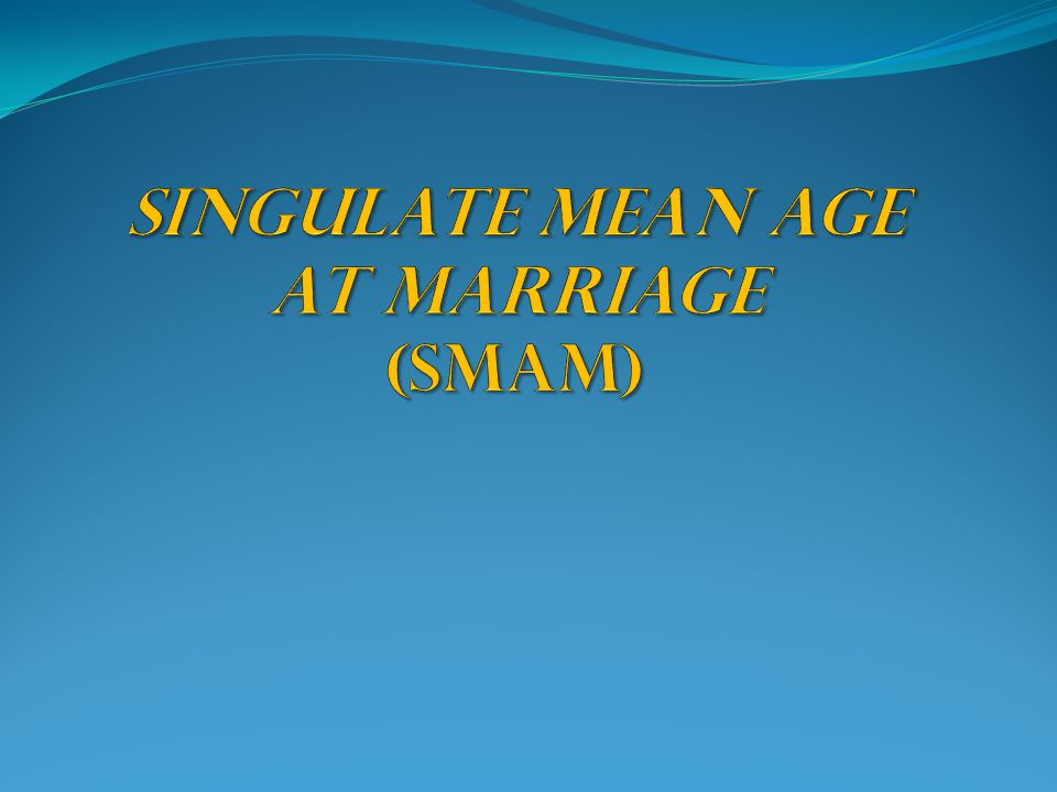 SINGULATE MEAN AGE AT MARRIAGE (SMAM)