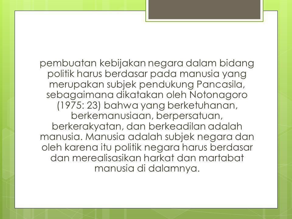 pembuatan kebijakan negara dalam bidang politik harus berdasar pada manusia yang merupakan subjek pendukung Pancasila, sebagaimana dikatakan oleh Notonagoro (1975: 23) bahwa yang berketuhanan, berkemanusiaan, berpersatuan, berkerakyatan, dan berkeadilan adalah manusia.