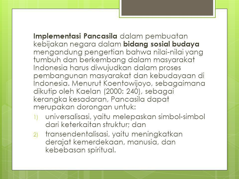 Implementasi Pancasila dalam pembuatan kebijakan negara dalam bidang sosial budaya mengandung pengertian bahwa nilai-nilai yang tumbuh dan berkembang dalam masyarakat Indonesia harus diwujudkan dalam proses pembangunan masyarakat dan kebudayaan di Indonesia. Menurut Koentowijoyo, sebagaimana dikutip oleh Kaelan (2000: 240), sebagai kerangka kesadaran, Pancasila dapat merupakan dorongan untuk:
