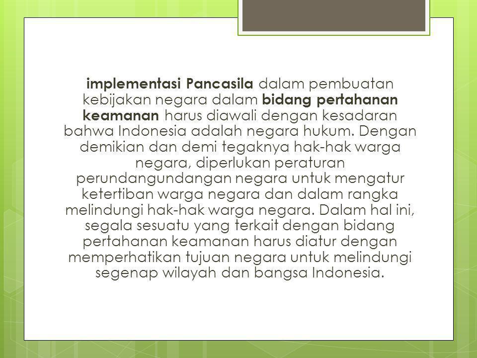 implementasi Pancasila dalam pembuatan kebijakan negara dalam bidang pertahanan keamanan harus diawali dengan kesadaran bahwa Indonesia adalah negara hukum.