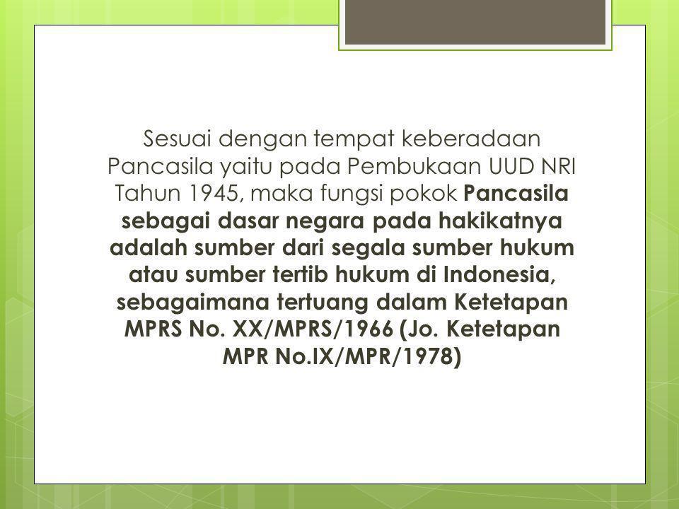 Sesuai dengan tempat keberadaan Pancasila yaitu pada Pembukaan UUD NRI Tahun 1945, maka fungsi pokok Pancasila sebagai dasar negara pada hakikatnya adalah sumber dari segala sumber hukum atau sumber tertib hukum di Indonesia, sebagaimana tertuang dalam Ketetapan MPRS No.