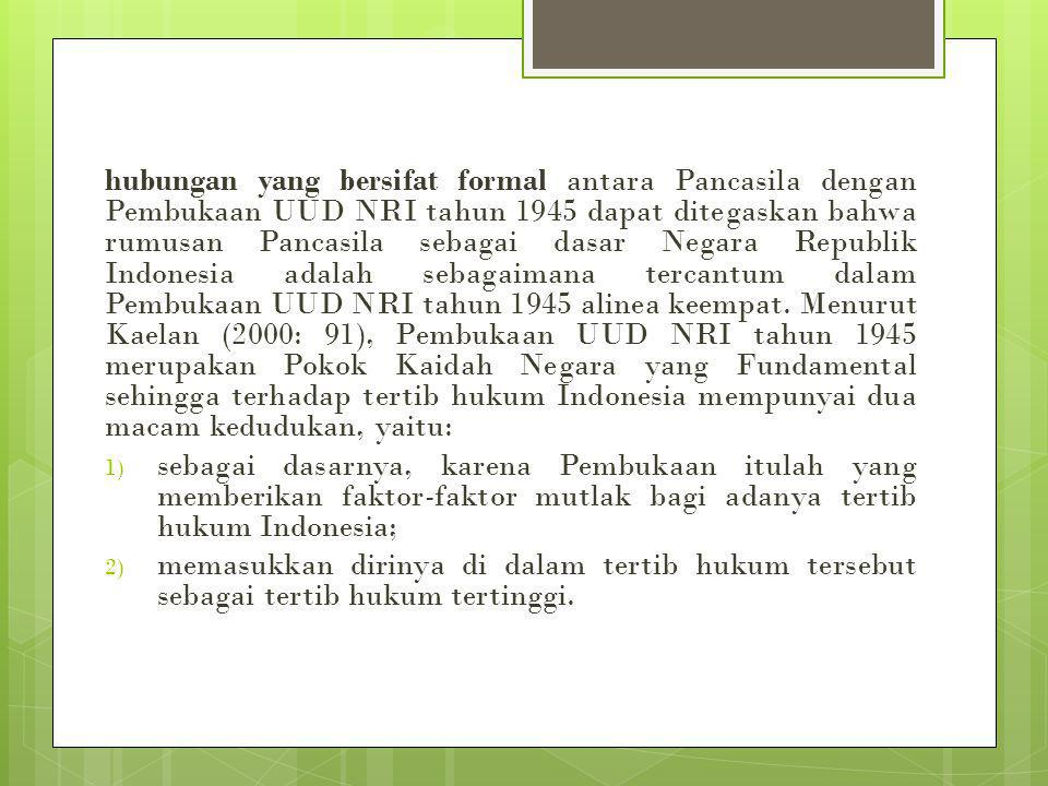 hubungan yang bersifat formal antara Pancasila dengan Pembukaan UUD NRI tahun 1945 dapat ditegaskan bahwa rumusan Pancasila sebagai dasar Negara Republik Indonesia adalah sebagaimana tercantum dalam Pembukaan UUD NRI tahun 1945 alinea keempat. Menurut Kaelan (2000: 91), Pembukaan UUD NRI tahun 1945 merupakan Pokok Kaidah Negara yang Fundamental sehingga terhadap tertib hukum Indonesia mempunyai dua macam kedudukan, yaitu: