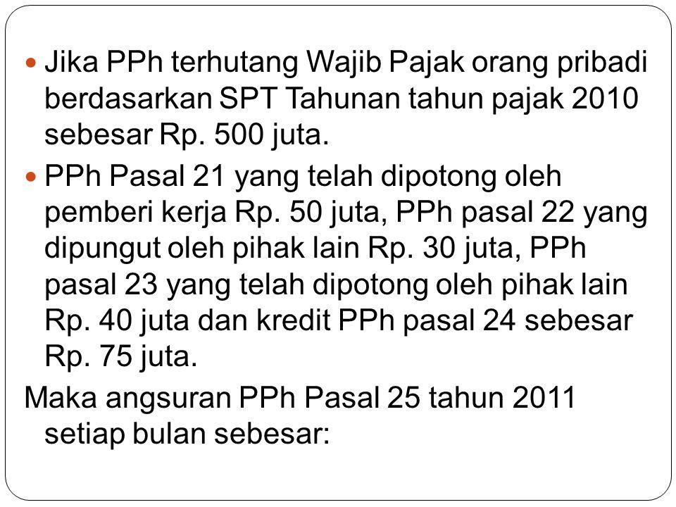 Jika PPh terhutang Wajib Pajak orang pribadi berdasarkan SPT Tahunan tahun pajak 2010 sebesar Rp. 500 juta.
