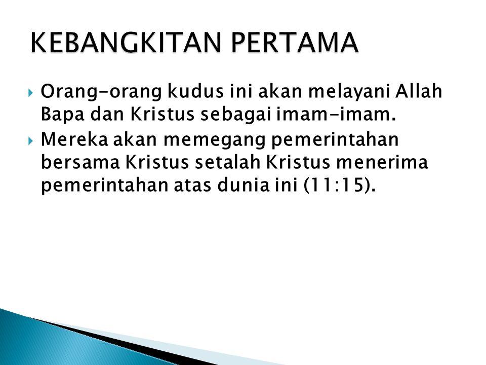 KEBANGKITAN PERTAMA Orang-orang kudus ini akan melayani Allah Bapa dan Kristus sebagai imam-imam.
