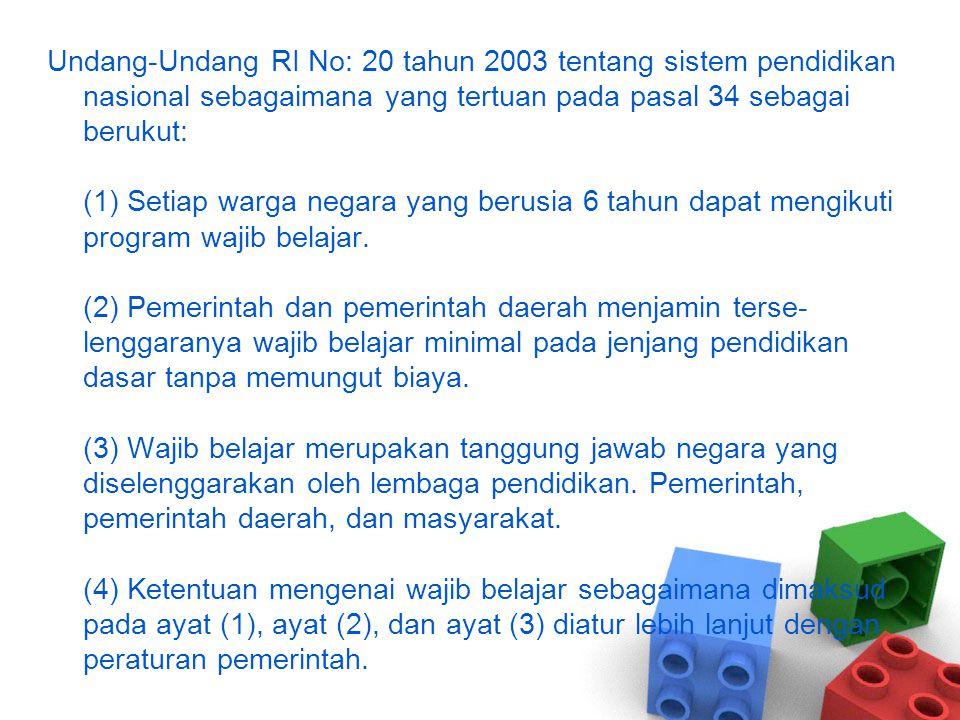 Undang-Undang RI No: 20 tahun 2003 tentang sistem pendidikan nasional sebagaimana yang tertuan pada pasal 34 sebagai berukut: (1) Setiap warga negara yang berusia 6 tahun dapat mengikuti program wajib belajar.