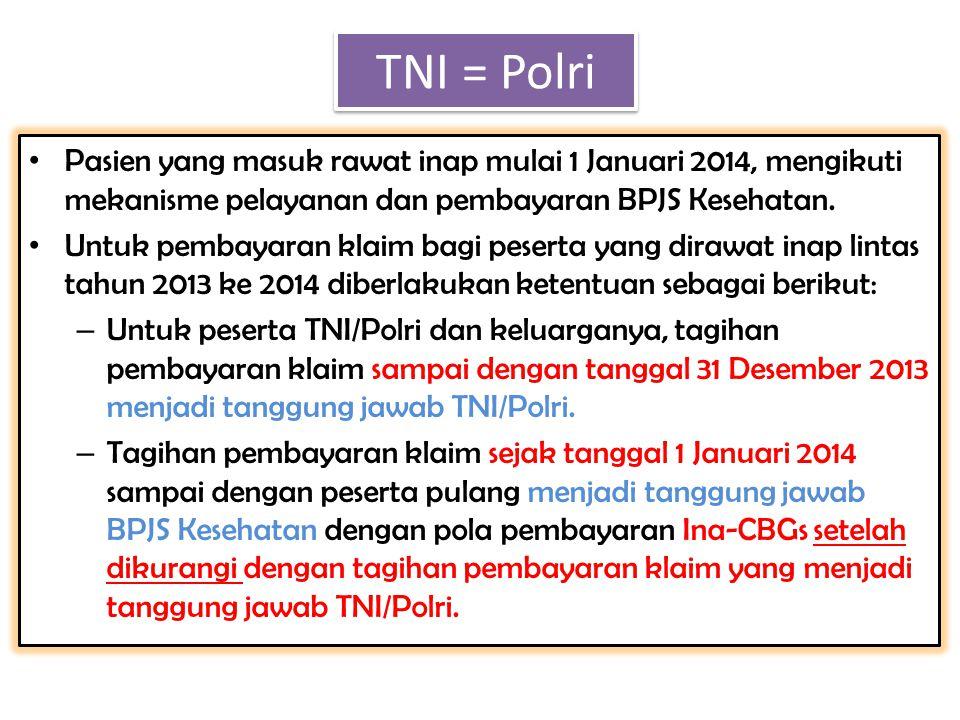 TNI = Polri Pasien yang masuk rawat inap mulai 1 Januari 2014, mengikuti mekanisme pelayanan dan pembayaran BPJS Kesehatan.