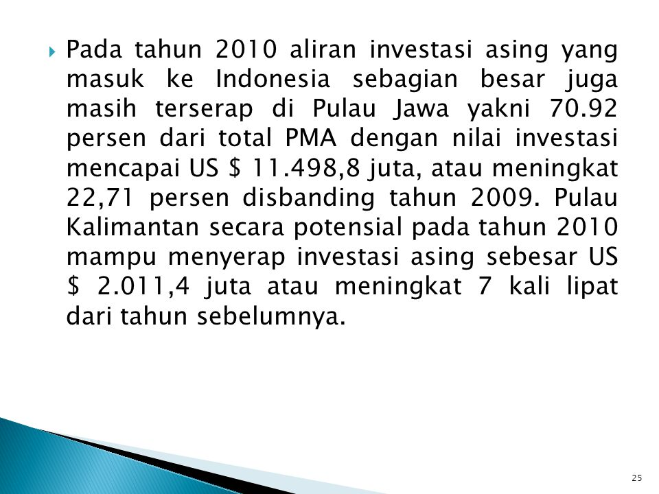 Pada tahun 2010 aliran investasi asing yang masuk ke Indonesia sebagian besar juga masih terserap di Pulau Jawa yakni 70.92 persen dari total PMA dengan nilai investasi mencapai US $ 11.498,8 juta, atau meningkat 22,71 persen disbanding tahun 2009.