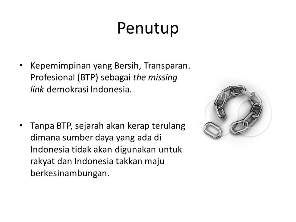 Penutup Kepemimpinan yang Bersih, Transparan, Profesional (BTP) sebagai the missing link demokrasi Indonesia.