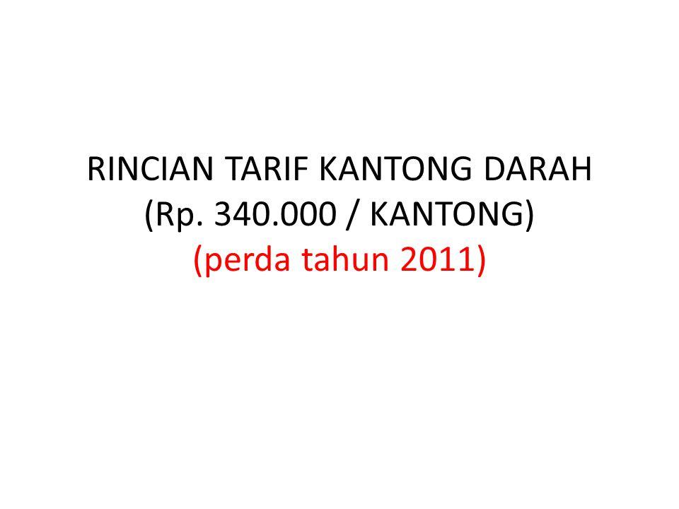 RINCIAN TARIF KANTONG DARAH (Rp. 340.000 / KANTONG) (perda tahun 2011)
