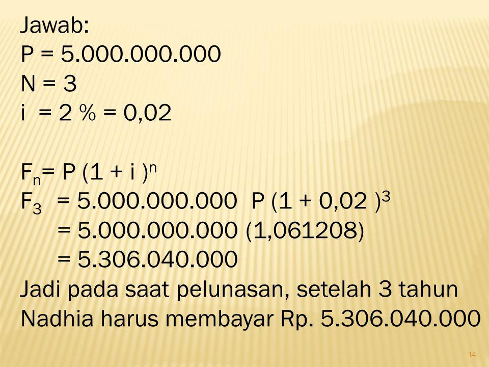 Jawab: P = 5.000.000.000. N = 3. i = 2 % = 0,02. Fn= P (1 + i )n. F3 = 5.000.000.000 P (1 + 0,02 )3.