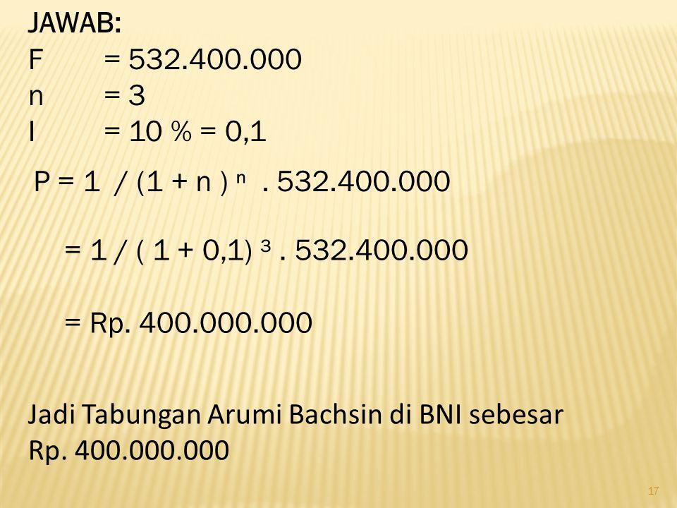 JAWAB: F = 532.400.000. n = 3. I = 10 % = 0,1. P = 1 / (1 + n ) ⁿ . 532.400.000. = 1 / ( 1 + 0,1) ³ . 532.400.000.