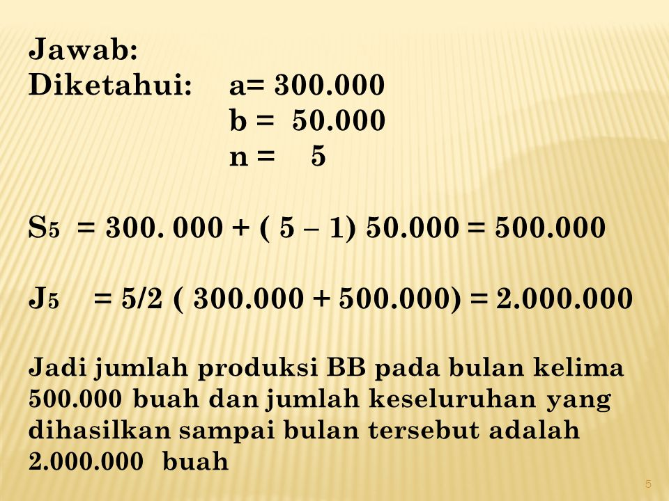 Jawab: Diketahui: a= 300.000 b = 50.000 n = 5